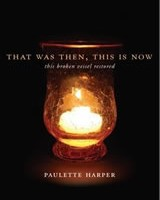 That Was Then, This Is Now: This Broken Vessel Restored by Paulette Harper